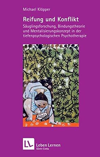 Reifung und Konflikt. Säuglingsforschung, Bindungstheorie und Mentalisierungskonzept in der tiefenpsychologischen Psychotherapie (Leben Lernen 194)