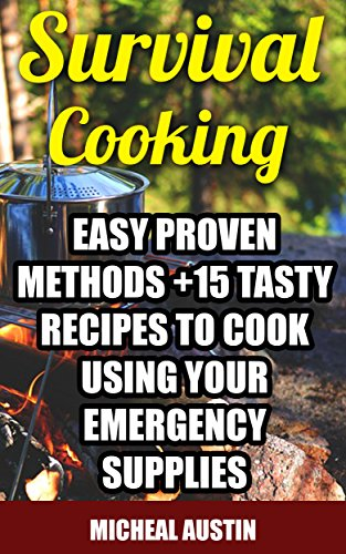 Survival Cooking: Easy Proven Methods +15 Tasty Recipes to Cook Using Your Emergency Supplies: (Off The Grid Living, Preppers Supplies, Survival Tactics) (Wilderness and Survival Skills) by Micheal Austin