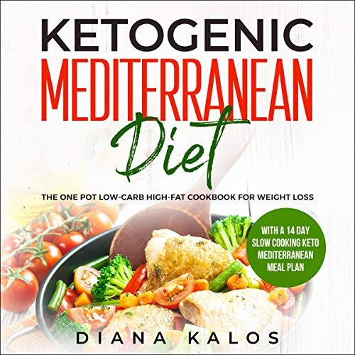 Ketogenic Mediterranean Diet: The One Pot Low-Carb High-Fat Cookbook for Weight Loss: With a 14 Day Slow Cooking Keto Mediterranean Meal Plan by Diana Kalos