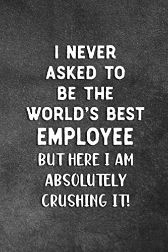 I Never Asked To Be The World's Best Employee: Blank Lined Notebook Snarky Sarcastic Gag Gift For Employees Who Are Crushing it
