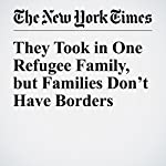 They Took in One Refugee Family, but Families Don't Have Borders | Jodi Kantor,Catrin Einhorn