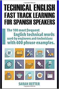 Technical English: Fast Track Learning for Spanish Speakers: The 100 most used English technical words with 600 phrase examples.
