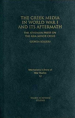 The Greek Media in World War I and its Aftermath: The Athenian Press on the Asia Minor Campaign (International Library o