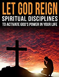 Let God Reign: Spiritual Disciplines that Activate the Power of God in Your Life