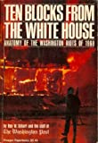 Ten Blocks From the White House; Anatomy of the Washington Riots of 1968 [Paperback] [Jan 01, 1968] Ben W. Gilbert and the Staff of The Washington Post ... B000O03DNC