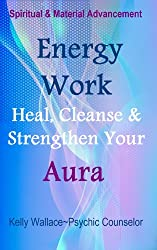 Energy Work - Cleanse, Heal And Strengthen Your Aura