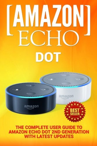 Amazon Echo: Dot: The Complete User Guide to Amazon Echo Dot 2nd Generation with Latest Updates (the 2018 Updated User Guide, by Amazon, Free Movie, ... Plus, Echo Spot, Echo Show, Alexa Skills Kit)
