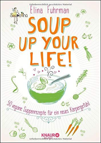 Soup up your life!: 50 vegane Rezepte für ein neues Körpergefühl