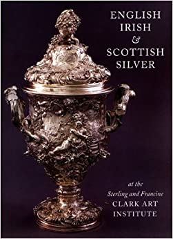 English, Irish, & Scottish Silver: at the Sterling and Francine Clark Art Institute