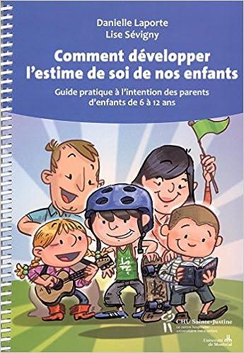 Amazon.fr - Comment développer l estime de soi de nos enfants   Guide  pratique à l intention des parents d enfants de 6 à 12 ans - Danielle  Laporte, ... d1e8d01af1b