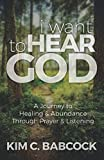 I Want to Hear God: A Journey to Healing & Abundance Through Prayer & Listening