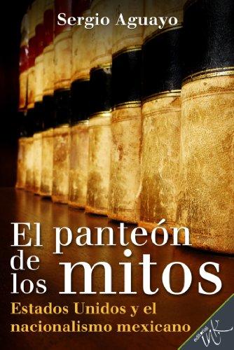 El Panteón de los Mitos. Estados Unidos y el nacionalismo mexicano (Spanish Edition)