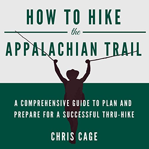 How to Hike the Appalachian Trail: A Comprehensive Guide to Plan and Prepare for a Successful Thru-Hike by Chris Cage