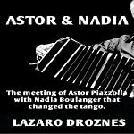 Astor & Nadia: The Meeting of Astor Piazzolla with Nadia Boulanger That Changed the Tango: Miradas Sobre El Tango Argentino, Book 1 [Perspectives on the Argentine Tango, Book 1] | Lázaro Droznes