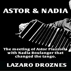 Astor & Nadia: The Meeting of Astor Piazzolla with Nadia Boulanger That Changed the Tango