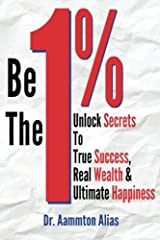 Be The One Percent: Unlock Secrets to True Success, Real Wealth & Ultimate Happiness (Volume 1) Paperback