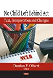 No Child Left Behind Act : Text, Interpretation and Changes, , 1594547327