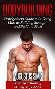 Bodybuilding: Hardgainers Guide to Building Muscle, Mass and Increasing Strength - Scrawny to ...