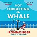 Not Forgetting the Whale Audiobook by John Ironmonger Narrated by David Thorpe