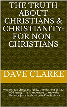 The Truth about Christians & Christianity: For Non-Christians: Modern-day Christians follow the teaching of Paul (NOT Jesus). This is important to know the difference.Jesus is about Love. Paul? by [Clarke, Dave]