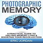 Photographic Memory: A Practical Guide to Halting Memory Loss & Boosting Your Recollection | Eric Jordan