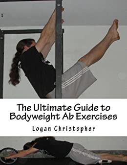 The Ultimate Guide to Bodyweight Ab Exercises (Ultimate Bodyweight Training Series Book 4) by [Christopher, Logan]
