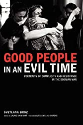 Good People in an Evil Time: Portraits of Complicity and Resistance in the Bosnian War