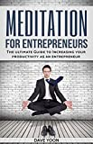 Meditation for Entrepreneurs: The Ultimate Guide to Increasing Your Productivity as an Entrepreneur