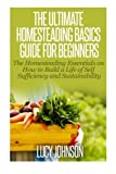 The Ultimate Homesteading Basics Guide for Beginners: The Homesteading Essentials on How to Build a Life of Self Sufficiency and Sustainability