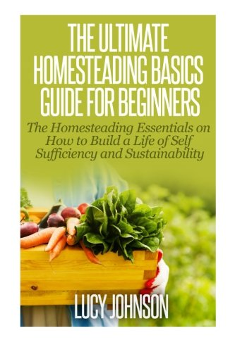 The-Ultimate-Homesteading-Basics-Guide-for-Beginners-The-Homesteading-Essentials-on-How-to-Build-a-Life-of-Self-Sufficiency-and-Sustainability