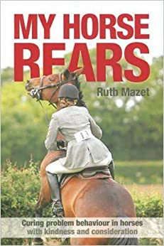My Horse Rears: Curing Problem Behaviour in Horses with Kindness and Consideration by Mazet, Ruth (2012)