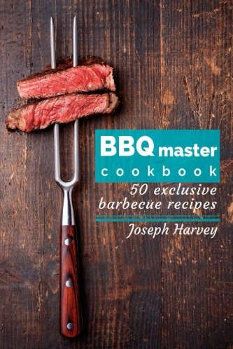 BBQ master! 50 exclusive barbecue recipes.: Meat, vegetables, marinades, sauces and lots of other tasty thing - all in one!