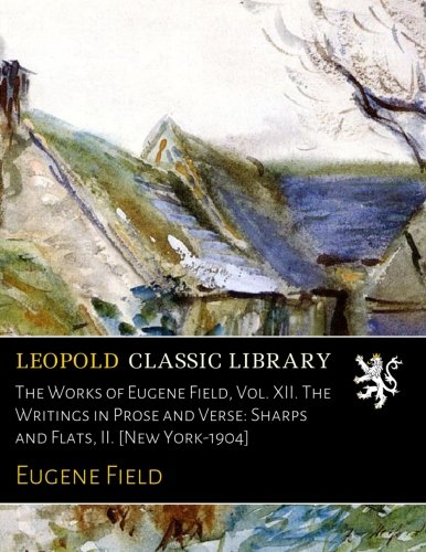 Read Online The Works of Eugene Field, Vol. XII. The Writings in Prose and Verse: Sharps and Flats, II. [New York-1904] PDF