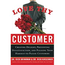 Love Thy Customer: Creating Delight, Preventing Dissatisfaction and Pleasing Your Hardest-to-Please Customers