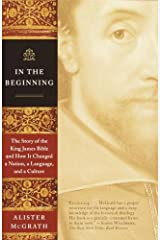 In the Beginning: The Story of the King James Bible and How It Changed a Nation, a Language, and a Culture Kindle Edition