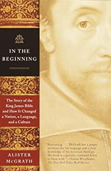 In the Beginning: The Story of the King James Bible and How It Changed a Nation, a Language, and a Culture by [Mcgrath, Alister]