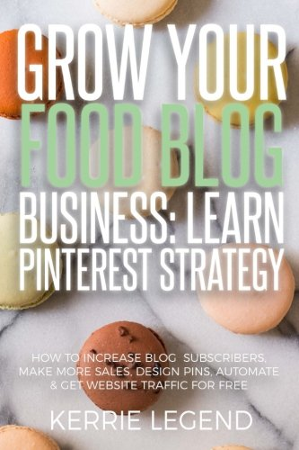 Grow Your Food Blog Business: Learn Pinterest Strategy: How to Increase Blog Subscribers, Make More Sales, Design Pins, Automate & Get Website Traffic for Free