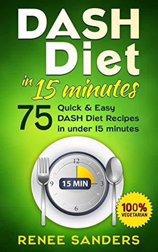 Dash Diet Cookbook: Dash Diet in 15 minutes: 75 Quick & Easy DASH Diet recipes in under 15 Minutes (DASH Diet Cookbooks) by Renee Sanders