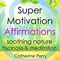 Super Motivation Positive Affirmations: Energy and Focus with Soothing Nature Hypnosis & Meditation Speech by Joel Thielke Narrated by Catherine Perry