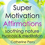 Super Motivation Positive Affirmations: Energy and Focus with Soothing Nature Hypnosis & Meditation   Joel Thielke