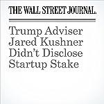 Trump Adviser Jared Kushner Didn't Disclose Startup Stake | Jean Eaglesham,Juliet Chung,Lisa Schwartz