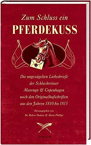 Zum Schluss ein Pferdekuss: Die ungezügelten Liebesbriefe der Schlachtrösser Marengo und Copenhagen nach den Originalhufschriften aus den Jahren 1810 bis 1815