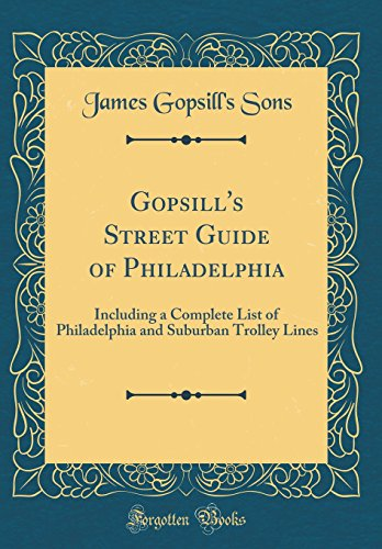 (Gopsill's Street Guide of Philadelphia: Including a Complete List of Philadelphia and Suburban Trolley Lines (Classic Reprint))