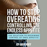 How to Stop Overeating: Controlling the Endless Appetite: The Solution to Regaining Control of Ones Appetite | Joy Marensky