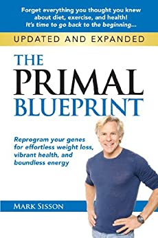 The Primal Blueprint: Reprogram your genes for effortless weight loss, vibrant health, and boundless energy (Primal Blueprint Series) by [Sisson, Mark]