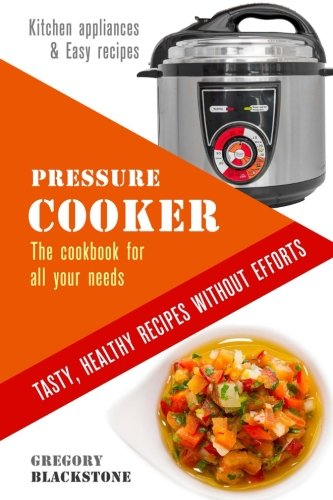 Pressure Cooker: The cookbook for all your needs. Tasty, healthy recipes without efforts.: Kitchen appliances & Easy recipes. (Kitchen helpers) (Volume 2)