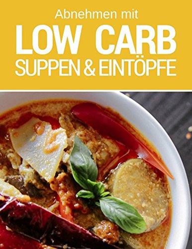 Abnehmen mit Low Carb - Low Carb Suppen und Eintöpfe: Das Low Carb Kochbuch: Rezepte für Suppe, Eintopf & Co.
