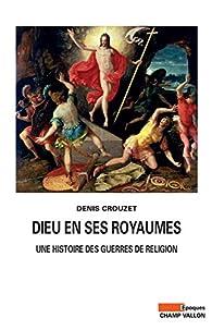 Dieu en ses royaumes: Une histoire des guerres de religion par Denis Crouzet