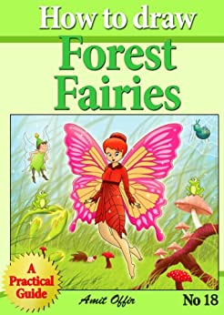 How to Draw the Forest Fairies - Step By Step Practical Guide For Beginners (How to Draw Comics and Cartoon Characters Book 18) by [offir, amit]