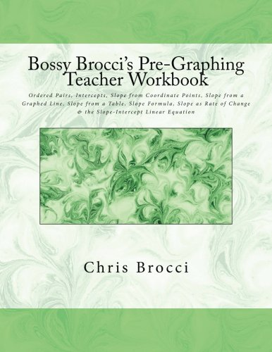 Download Bossy Brocci's Pre-Graphing Teacher Workbook: Coordinate Pairs, Intercepts, Slope, Slope Formula, Slope as Rate of Change & Slope-Intercept Linear Equation PDF